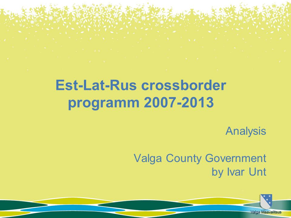 Est-Lat-Rus crossborder programm 2007-2013 Analysis Valga County Government by Ivar Unt