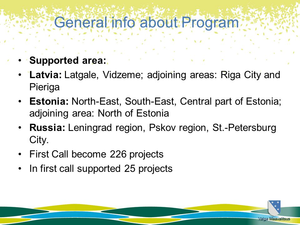 General info about Program Supported area: Latvia: Latgale, Vidzeme; adjoining areas: Riga City and Pieriga Estonia: North-East, South-East, Central p