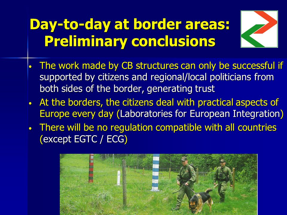 Day-to-day at border areas: Preliminary conclusions The work made by CB structures can only be successful if supported by citizens and regional/local politicians from both sides of the border, generating trust The work made by CB structures can only be successful if supported by citizens and regional/local politicians from both sides of the border, generating trust At the borders, the citizens deal with practical aspects of Europe every day (Laboratories for European Integration) At the borders, the citizens deal with practical aspects of Europe every day (Laboratories for European Integration) There will be no regulation compatible with all countries (except EGTC / ECG) There will be no regulation compatible with all countries (except EGTC / ECG)