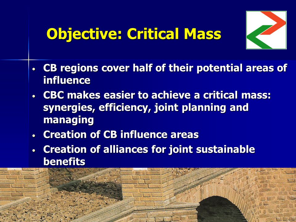 Objective: Critical Mass CB regions cover half of their potential areas of influence CB regions cover half of their potential areas of influence CBC makes easier to achieve a critical mass: synergies, efficiency, joint planning and managing CBC makes easier to achieve a critical mass: synergies, efficiency, joint planning and managing Creation of CB influence areas Creation of CB influence areas Creation of alliances for joint sustainable benefits Creation of alliances for joint sustainable benefits