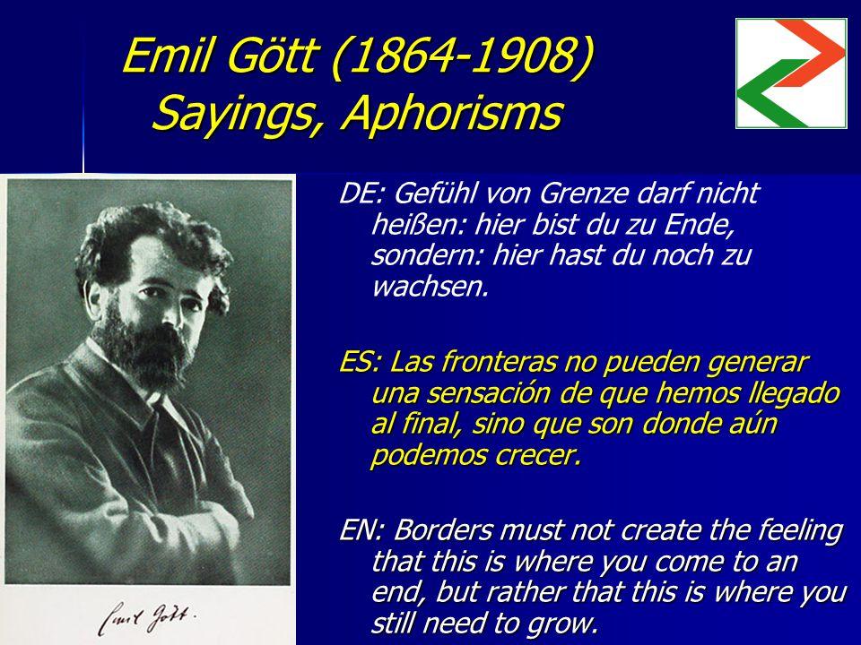 Emil Gött (1864-1908) Sayings, Aphorisms DE: Gefühl von Grenze darf nicht heißen: hier bist du zu Ende, sondern: hier hast du noch zu wachsen. ES: Las