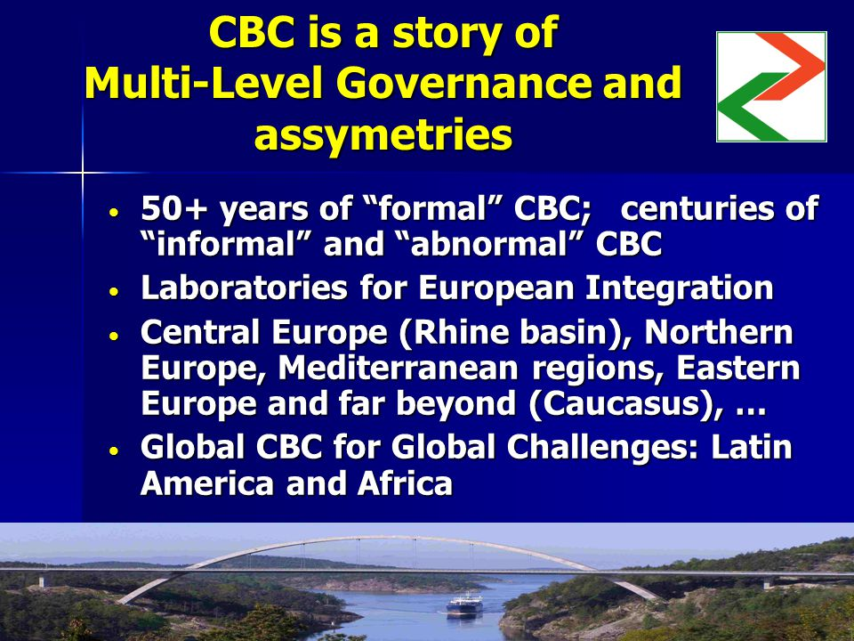 CBC is a story of Multi-Level Governance and assymetries 50+ years of formal CBC; centuries of informal and abnormal CBC 50+ years of formal CBC; centuries of informal and abnormal CBC Laboratories for European Integration Laboratories for European Integration Central Europe (Rhine basin), Northern Europe, Mediterranean regions, Eastern Europe and far beyond (Caucasus), … Central Europe (Rhine basin), Northern Europe, Mediterranean regions, Eastern Europe and far beyond (Caucasus), … Global CBC for Global Challenges: Latin America and Africa Global CBC for Global Challenges: Latin America and Africa