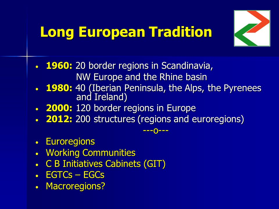 Long European Tradition 1960: 20 border regions in Scandinavia, 1960: 20 border regions in Scandinavia, NW Europe and the Rhine basin NW Europe and the Rhine basin 1980: 40 (Iberian Peninsula, the Alps, the Pyrenees and Ireland) 1980: 40 (Iberian Peninsula, the Alps, the Pyrenees and Ireland) 2000: 120 border regions in Europe 2000: 120 border regions in Europe 2012: 200 structures (regions and euroregions) 2012: 200 structures (regions and euroregions)---o--- Euroregions Euroregions Working Communities Working Communities C B Initiatives Cabinets (GIT) C B Initiatives Cabinets (GIT) EGTCs – EGCs EGTCs – EGCs Macroregions.