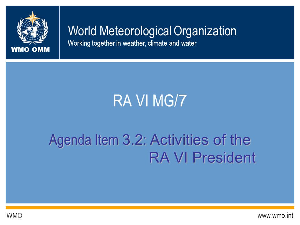 World Meteorological Organization Working together in weather, climate and water WMO OMM WMO www.wmo.int Agenda Item 3.2 : Activities of the RA VI President RA VI MG/ 7 Agenda Item 3.2 : Activities of the RA VI President