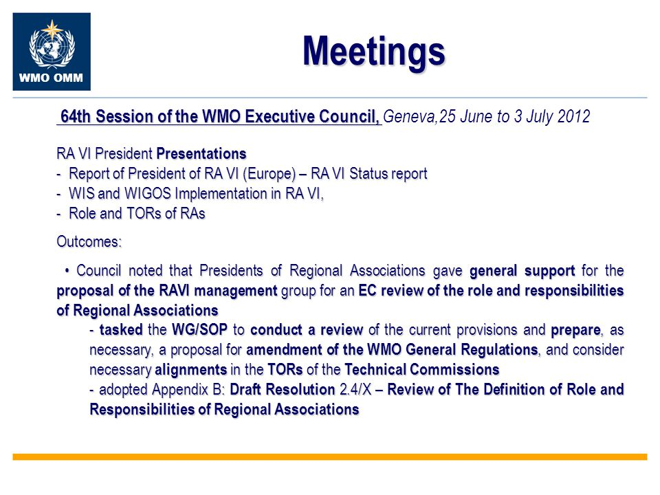 WMO OMM Meetings 64th Session of the WMO Executive Council, 64th Session of the WMO Executive Council, Geneva,25 June to 3 July 2012 RA VI President Presentations - Report of President of RA VI (Europe) – RA VI Status report - WIS and WIGOS Implementation in RA VI, - Role and TORs of RAs Outcomes: Council noted that Presidents of Regional Associations gave general support for the proposal of the RAVI management group for an EC review of the role and responsibilities of Regional Associations Council noted that Presidents of Regional Associations gave general support for the proposal of the RAVI management group for an EC review of the role and responsibilities of Regional Associations - tasked the WG/SOP to conduct a review of the current provisions and prepare, as necessary, a proposal for amendment of the WMO General Regulations, and consider necessary alignments in the TORs of the Technical Commissions - adopted Appendix B: Draft Resolution 2.4/X – Review of The Definition of Role and Responsibilities of Regional Associations