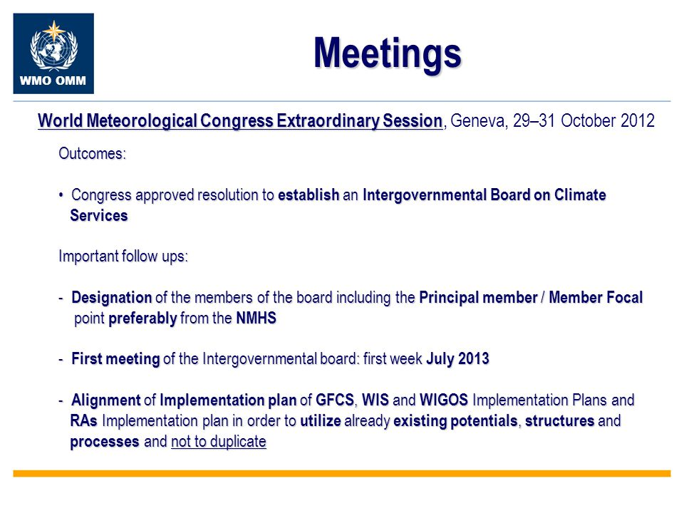 WMO OMM Meetings World Meteorological Congress Extraordinary Session World Meteorological Congress Extraordinary Session, Geneva, 29–31 October 2012 Outcomes: Congress approved resolution to establish an Intergovernmental Board on Climate Congress approved resolution to establish an Intergovernmental Board on Climate Services Services Important follow ups: - Designation of the members of the board including the Principal member / Member Focal point preferably from the NMHS point preferably from the NMHS - First meeting of the Intergovernmental board: first week July 2013 - Alignment of Implementation plan of GFCS, WIS and WIGOS Implementation Plans and RAs Implementation plan in order to utilize already existing potentials, structures and RAs Implementation plan in order to utilize already existing potentials, structures and processes and not to duplicate processes and not to duplicate