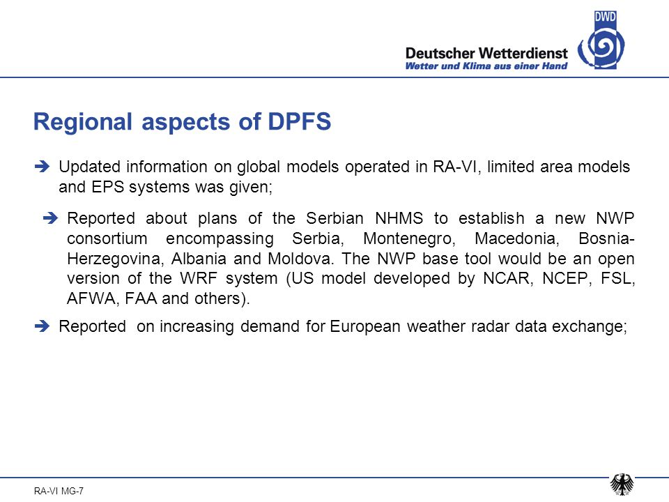RA-VI MG-7 Regional aspects of DPFS  Updated information on global models operated in RA-VI, limited area models and EPS systems was given;  Reported about plans of the Serbian NHMS to establish a new NWP consortium encompassing Serbia, Montenegro, Macedonia, Bosnia- Herzegovina, Albania and Moldova.