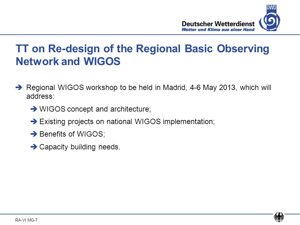 RA-VI MG-7 TT on Re-design of the Regional Basic Observing Network and WIGOS  Regional WIGOS workshop to be held in Madrid, 4-6 May 2013, which will address:  WIGOS concept and architecture;  Existing projects on national WIGOS implementation;  Benefits of WIGOS;  Capacity building needs.