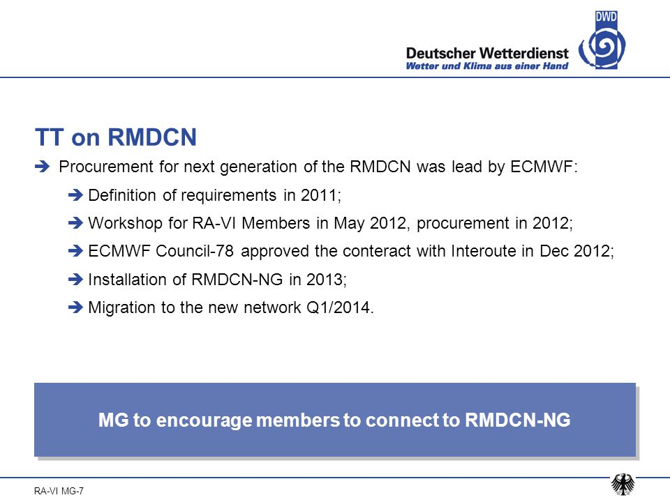 RA-VI MG-7 TT on RMDCN  Procurement for next generation of the RMDCN was lead by ECMWF:  Definition of requirements in 2011;  Workshop for RA-VI Members in May 2012, procurement in 2012;  ECMWF Council-78 approved the conteract with Interoute in Dec 2012;  Installation of RMDCN-NG in 2013;  Migration to the new network Q1/2014.