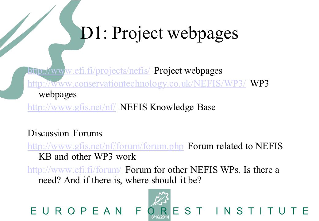 8/16/2014 E U R O P E A N F O R E S T I N S T I T U T E D1: Project webpages http://www.efi.fi/projects/nefis/http://www.efi.fi/projects/nefis/ Project webpages http://www.conservationtechnology.co.uk/NEFIS/WP3/http://www.conservationtechnology.co.uk/NEFIS/WP3/ WP3 webpages http://www.gfis.net/nf/http://www.gfis.net/nf/ NEFIS Knowledge Base Discussion Forums http://www.gfis.net/nf/forum/forum.phphttp://www.gfis.net/nf/forum/forum.php Forum related to NEFIS KB and other WP3 work http://www.efi.fi/forum/http://www.efi.fi/forum/ Forum for other NEFIS WPs.
