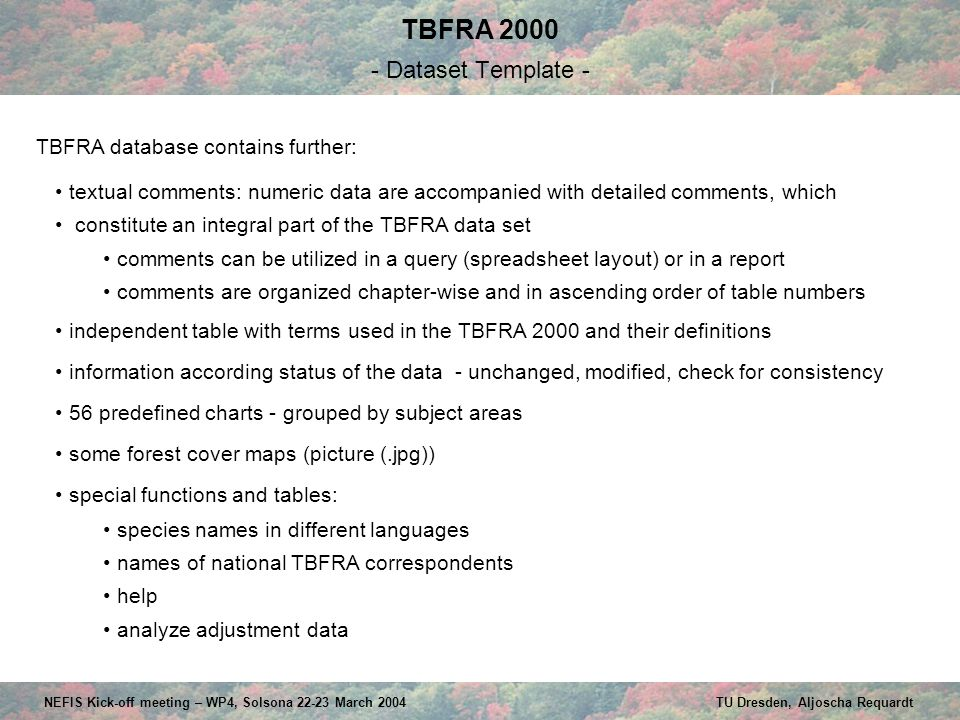 TBFRA 2000 - Dataset Template - NEFIS Kick-off meeting – WP4, Solsona 22-23 March 2004 TU Dresden, Aljoscha Requardt textual comments: numeric data are accompanied with detailed comments, which constitute an integral part of the TBFRA data set comments can be utilized in a query (spreadsheet layout) or in a report comments are organized chapter-wise and in ascending order of table numbers independent table with terms used in the TBFRA 2000 and their definitions information according status of the data - unchanged, modified, check for consistency 56 predefined charts - grouped by subject areas some forest cover maps (picture (.jpg)) special functions and tables: species names in different languages names of national TBFRA correspondents help analyze adjustment data TBFRA database contains further: