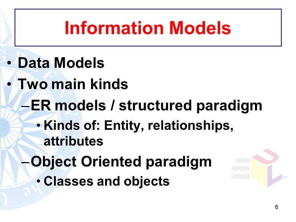 6 Information Models Data Models Two main kinds –ER models / structured paradigm Kinds of: Entity, relationships, attributes –Object Oriented paradigm Classes and objects