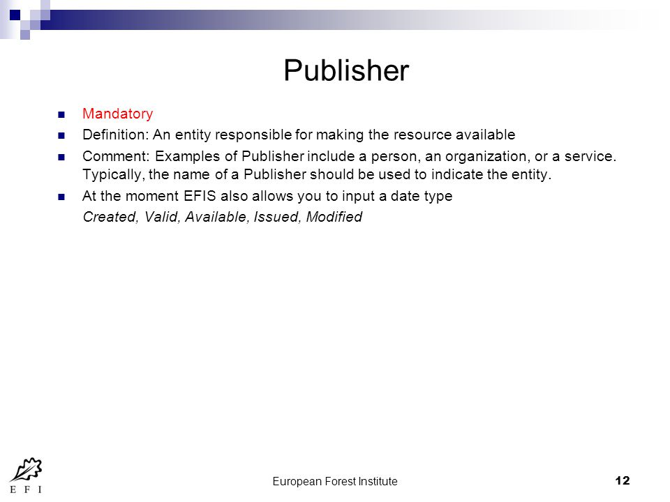 European Forest Institute12 Publisher Mandatory Definition: An entity responsible for making the resource available Comment: Examples of Publisher include a person, an organization, or a service.