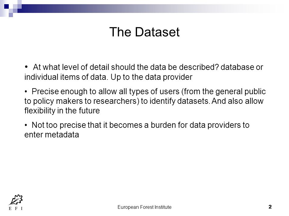 European Forest Institute3 Preparing to enter metadata Time consuming Prepare all information beforehand It is tempting to think I will finish that element off later when I have found the right information , but the chances are that you will forget all about it and go and do something else.