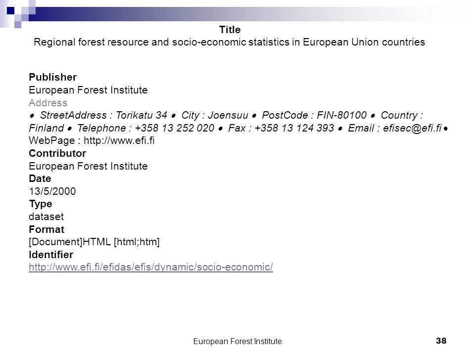 European Forest Institute38 Publisher European Forest Institute Address  StreetAddress : Torikatu 34  City : Joensuu  PostCode : FIN-80100  Country : Finland  Telephone : +358 13 252 020  Fax : +358 13 124 393  Email : efisec@efi.fi  WebPage : http://www.efi.fi Contributor European Forest Institute Date 13/5/2000 Type dataset Format [Document]HTML [html;htm] Identifier http://www.efi.fi/efidas/efis/dynamic/socio-economic/ http://www.efi.fi/efidas/efis/dynamic/socio-economic/ Title Regional forest resource and socio-economic statistics in European Union countries