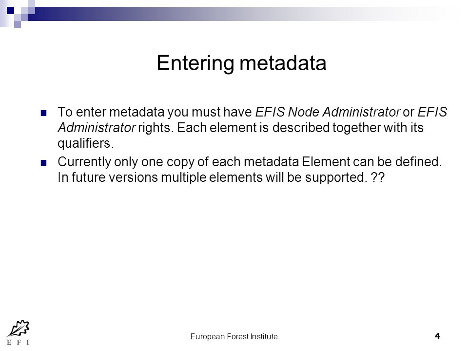 European Forest Institute5 Metadata entry guidelines At the moment the guidelines are taken from the EFIS metadata entry guidelines So that the information is entered in a uniform way, these guidelines should be developed E.g.