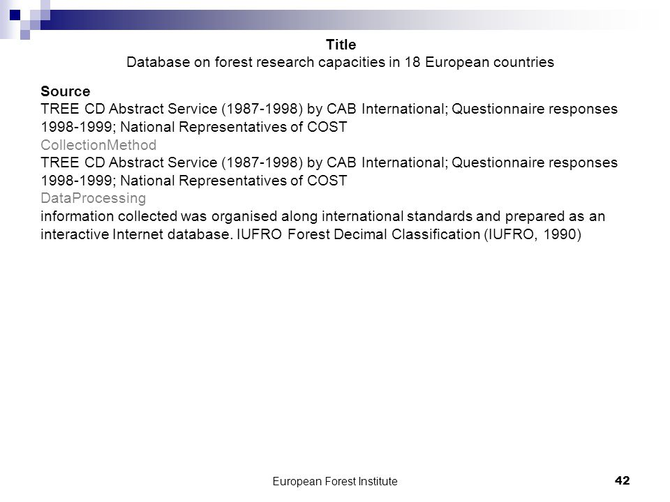 European Forest Institute42 Source TREE CD Abstract Service (1987-1998) by CAB International; Questionnaire responses 1998-1999; National Representatives of COST CollectionMethod TREE CD Abstract Service (1987-1998) by CAB International; Questionnaire responses 1998-1999; National Representatives of COST DataProcessing information collected was organised along international standards and prepared as an interactive Internet database.