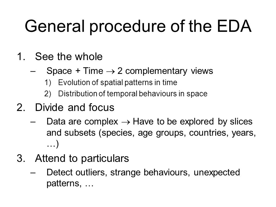 Recap: Exploration procedure See the whole –Evolution of spatial patterns in time –Distribution of temporal behaviours in space Divide and focus –Data were explored by slices and subsets (species, age groups, countries, years, …) Attend to particulars –Extreme values, extreme changes, high variation, high fluctuations, stable growth …
