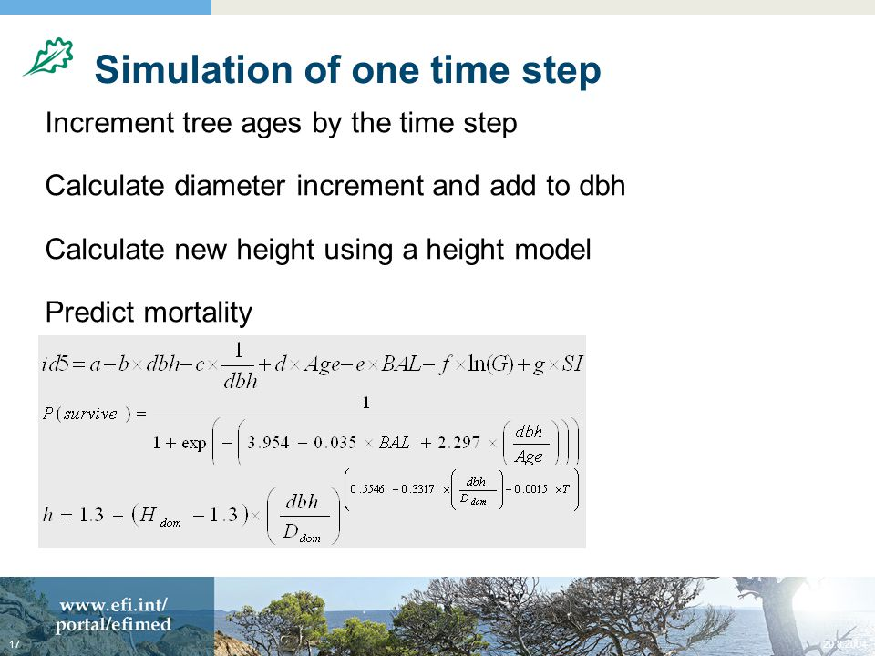 20.8.200417 Simulation of one time step Increment tree ages by the time step Calculate diameter increment and add to dbh Calculate new height using a height model Predict mortality Predict ingrowth (or regeneration) Calculate tree volumes Calculate stand variables