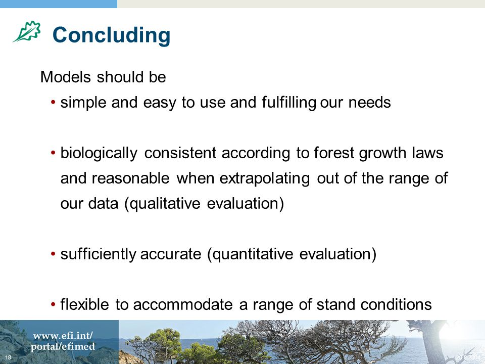 20.8.200418 Concluding Models should be simple and easy to use and fulfilling our needs biologically consistent according to forest growth laws and reasonable when extrapolating out of the range of our data (qualitative evaluation) sufficiently accurate (quantitative evaluation) flexible to accommodate a range of stand conditions