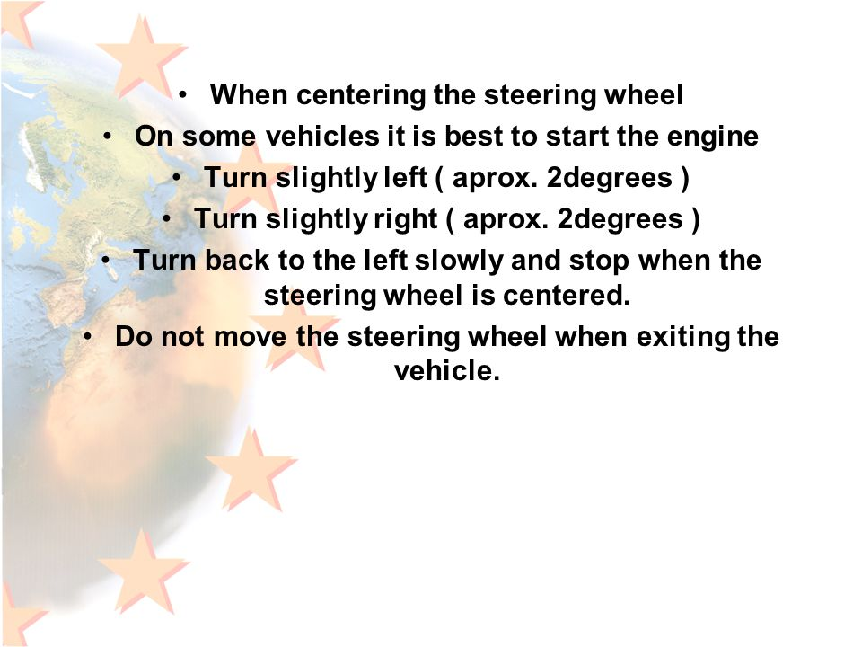 When centering the steering wheel On some vehicles it is best to start the engine Turn slightly left ( aprox.