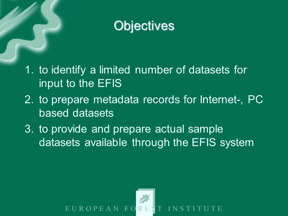 Objectives 1.to identify a limited number of datasets for input to the EFIS 2.to prepare metadata records for Internet-, PC based datasets 3.to provide and prepare actual sample datasets available through the EFIS system