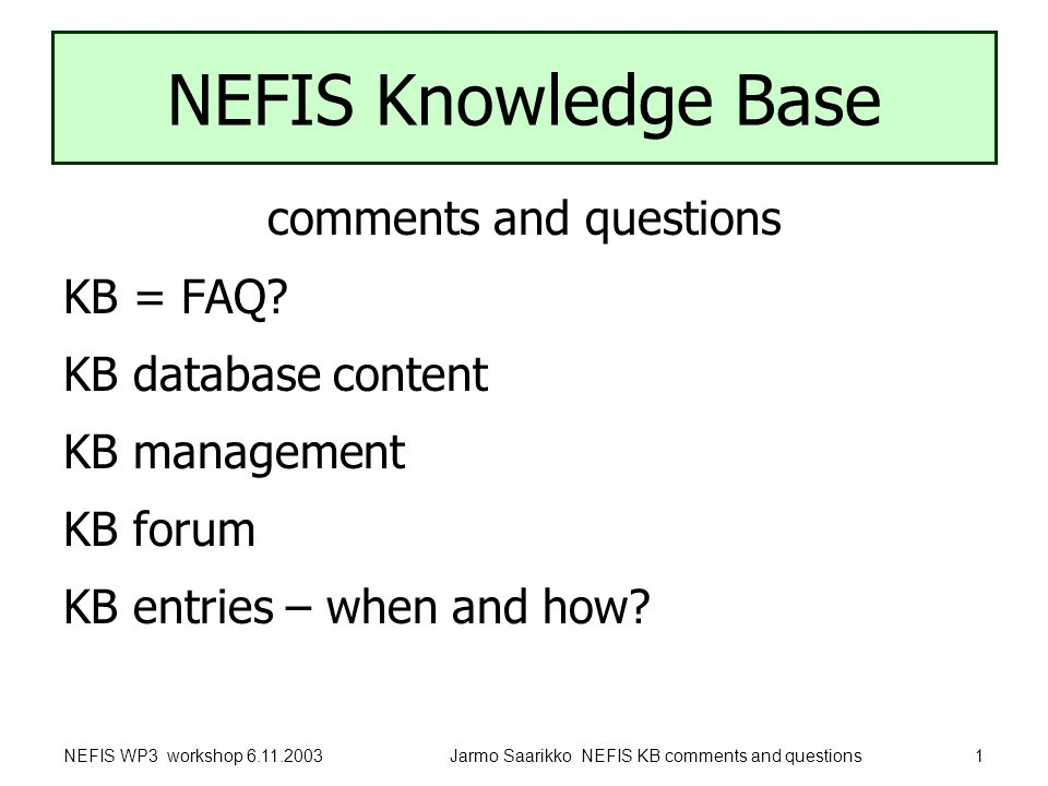 NEFIS WP3 workshop 6.11.2003Jarmo Saarikko NEFIS KB comments and questions1 NEFIS Knowledge Base comments and questions KB = FAQ.