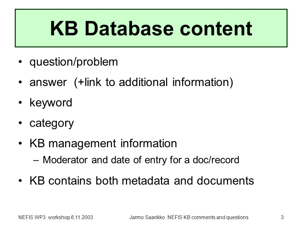 NEFIS WP3 workshop 6.11.2003Jarmo Saarikko NEFIS KB comments and questions3 KB Database content question/problem answer (+link to additional information) keyword category KB management information –Moderator and date of entry for a doc/record KB contains both metadata and documents