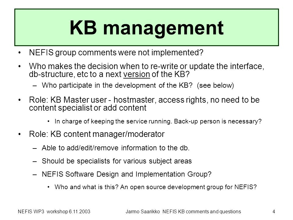NEFIS WP3 workshop 6.11.2003Jarmo Saarikko NEFIS KB comments and questions4 KB management NEFIS group comments were not implemented.