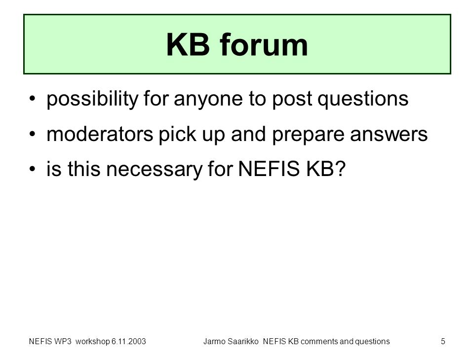 NEFIS WP3 workshop 6.11.2003Jarmo Saarikko NEFIS KB comments and questions5 KB forum possibility for anyone to post questions moderators pick up and prepare answers is this necessary for NEFIS KB