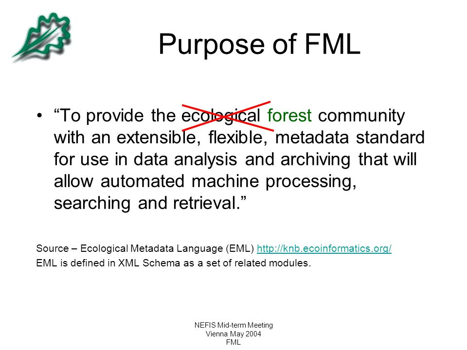 """NEFIS Mid-term Meeting Vienna May 2004 FML Purpose of FML """"To provide the ecological forest community with an extensible, flexible, metadata standard"""