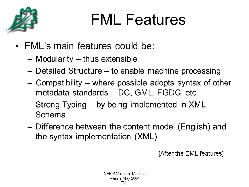 NEFIS Mid-term Meeting Vienna May 2004 FML FML Features FML's main features could be: –Modularity – thus extensible –Detailed Structure – to enable ma