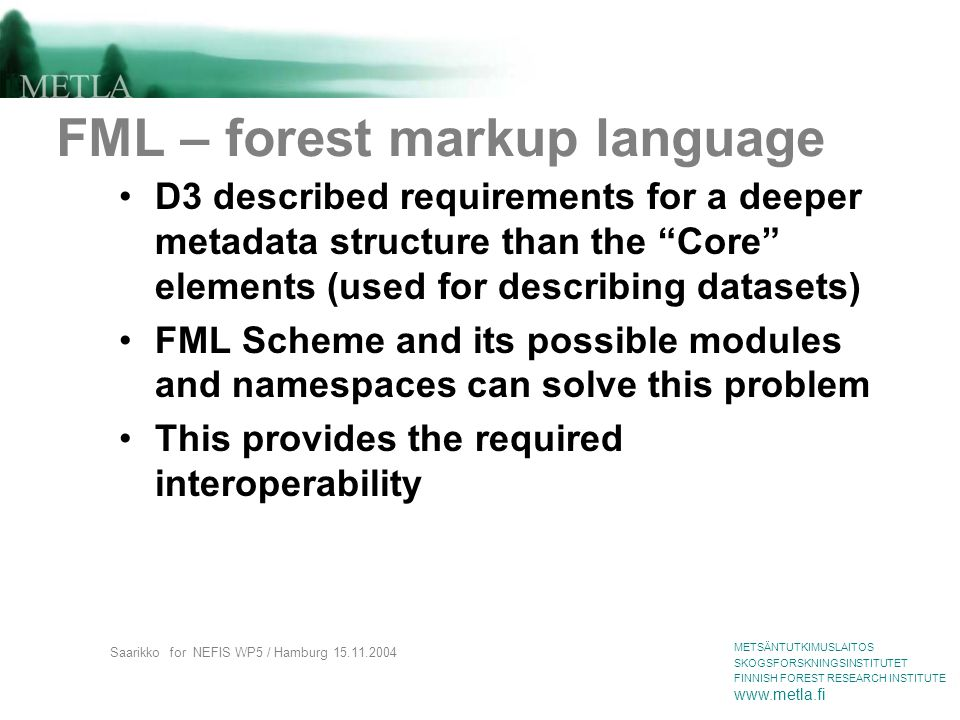 METSÄNTUTKIMUSLAITOS SKOGSFORSKNINGSINSTITUTET FINNISH FOREST RESEARCH INSTITUTE www.metla.fi Saarikko for NEFIS WP5 / Hamburg 15.11.2004 FML – forest markup language D3 described requirements for a deeper metadata structure than the Core elements (used for describing datasets) FML Scheme and its possible modules and namespaces can solve this problem This provides the required interoperability