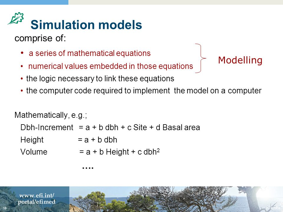 Simulation models comprise of: a series of mathematical equations numerical values embedded in those equations the logic necessary to link these equations the computer code required to implement the model on a computer Mathematically, e.g.; Dbh-Increment = a + b dbh + c Site + d Basal area Height = a + b dbh Volume = a + b Height + c dbh 2 ….