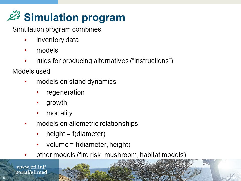 Simulation program Simulation program combines inventory data models rules for producing alternatives ( instructions ) Models used models on stand dynamics regeneration growth mortality models on allometric relationships height = f(diameter) volume = f(diameter, height) other models (fire risk, mushroom, habitat models)