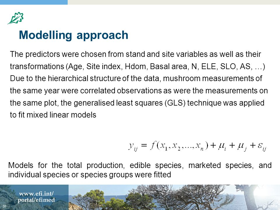 Modelling approach The predictors were chosen from stand and site variables as well as their transformations (Age, Site index, Hdom, Basal area, N, ELE, SLO, AS, …) Due to the hierarchical structure of the data, mushroom measurements of the same year were correlated observations as were the measurements on the same plot, the generalised least squares (GLS) technique was applied to fit mixed linear models Models for the total production, edible species, marketed species, and individual species or species groups were fitted