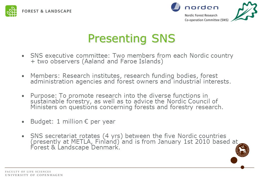 Presenting SNS SNS executive committee: Two members from each Nordic country + two observers (Aaland and Faroe Islands) Members: Research institutes, research funding bodies, forest administration agencies and forest owners and industrial interests.