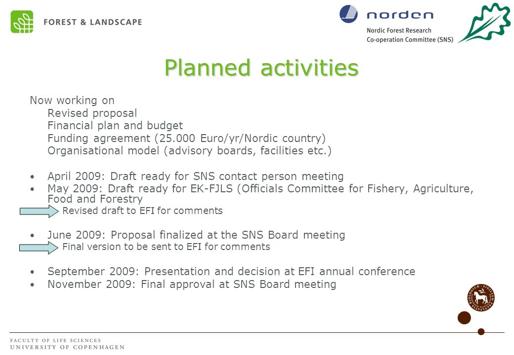 Planned activities Now working on Revised proposal Financial plan and budget Funding agreement (25.000 Euro/yr/Nordic country) Organisational model (advisory boards, facilities etc.) April 2009: Draft ready for SNS contact person meeting May 2009: Draft ready for EK-FJLS (Officials Committee for Fishery, Agriculture, Food and Forestry Revised draft to EFI for comments June 2009: Proposal finalized at the SNS Board meeting Final version to be sent to EFI for comments September 2009: Presentation and decision at EFI annual conference November 2009: Final approval at SNS Board meeting