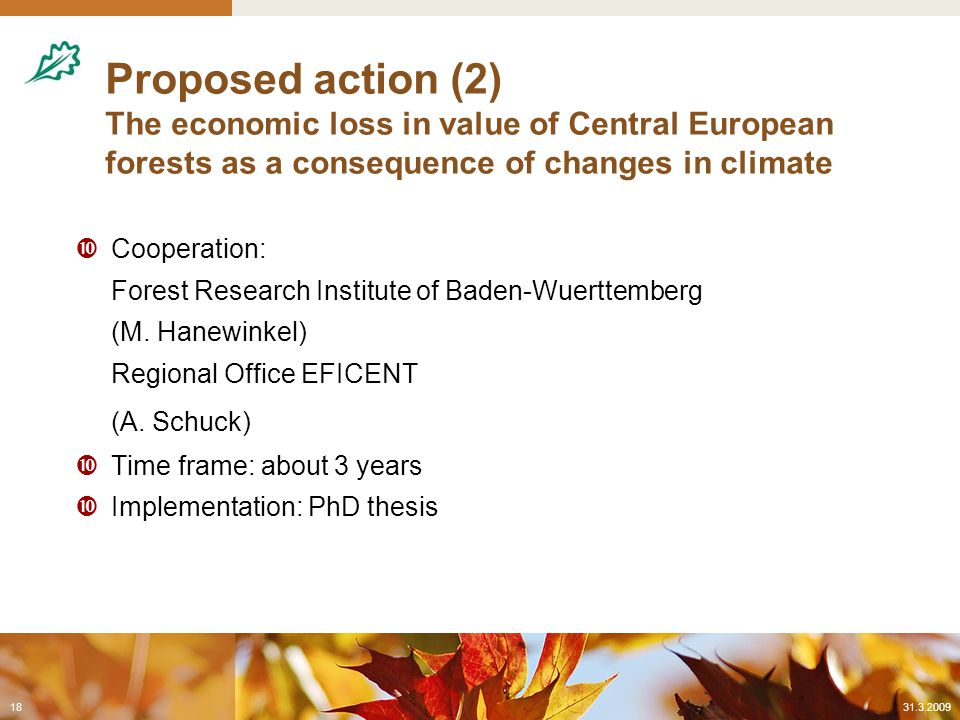 Proposed action (2) The economic loss in value of Central European forests as a consequence of changes in climate  Cooperation: Forest Research Institute of Baden-Wuerttemberg (M.