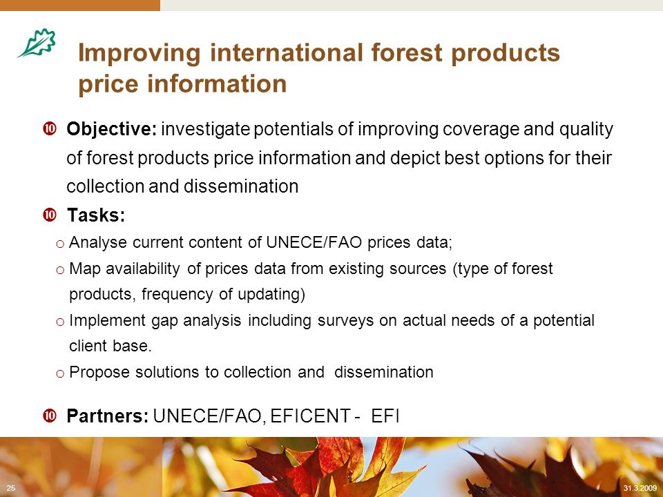Improving international forest products price information  Objective: investigate potentials of improving coverage and quality of forest products price information and depict best options for their collection and dissemination  Tasks: o Analyse current content of UNECE/FAO prices data; o Map availability of prices data from existing sources (type of forest products, frequency of updating) o Implement gap analysis including surveys on actual needs of a potential client base.