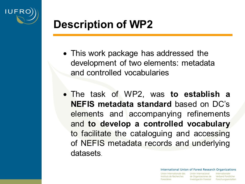 Description of WP2  This work package has addressed the development of two elements: metadata and controlled vocabularies  The task of WP2, was to establish a NEFIS metadata standard based on DC's elements and accompanying refinements and to develop a controlled vocabulary to facilitate the cataloguing and accessing of NEFIS metadata records and underlying datasets.