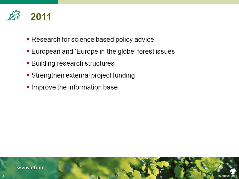 16 August 20143 2011  Research for science based policy advice  European and 'Europe in the globe' forest issues  Building research structures  Strengthen external project funding  Improve the information base