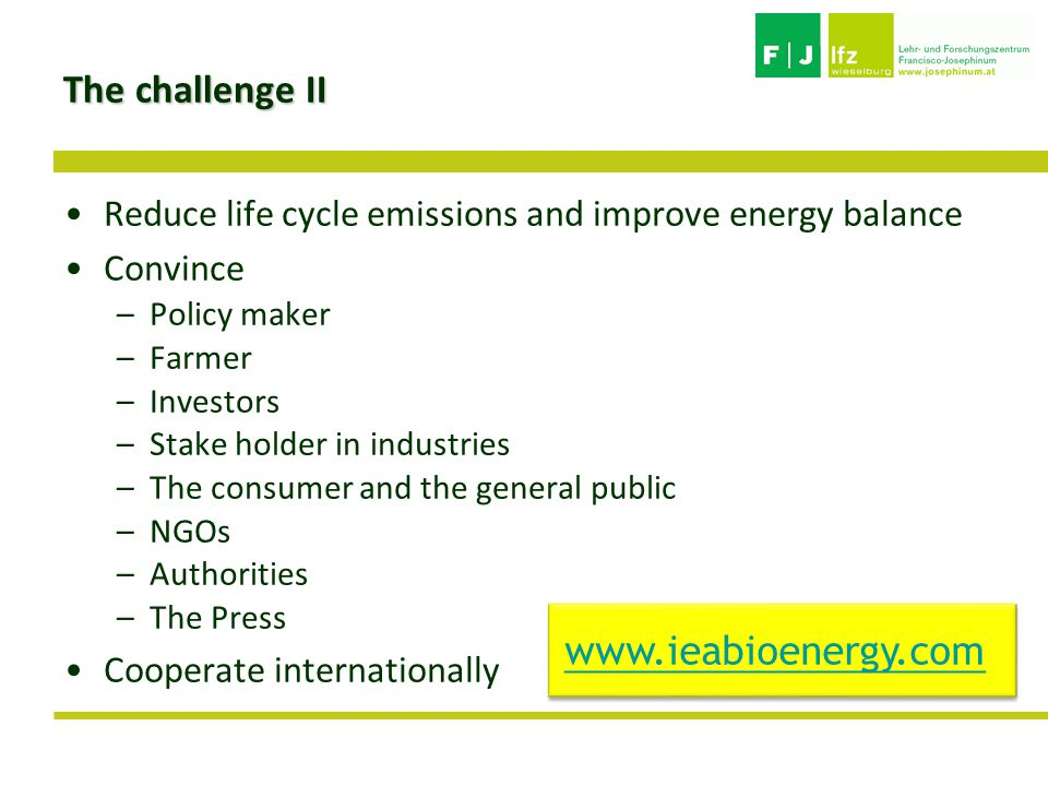 The challenge II Reduce life cycle emissions and improve energy balance Convince –Policy maker –Farmer –Investors –Stake holder in industries –The consumer and the general public –NGOs –Authorities –The Press Cooperate internationally www.ieabioenergy.com