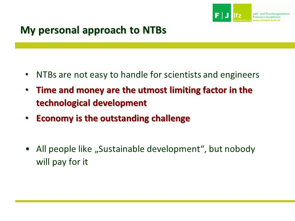 "My personal approach to NTBs NTBs are not easy to handle for scientists and engineers Time and money are the utmost limiting factor in the technological development Time and money are the utmost limiting factor in the technological development Economy is the outstanding challenge Economy is the outstanding challenge All people like ""Sustainable development , but nobody will pay for it"