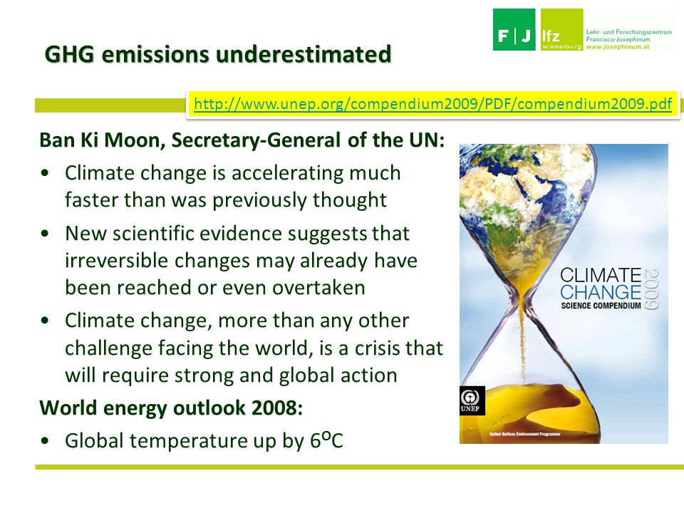 GHG emissions underestimated Ban Ki Moon, Secretary-General of the UN: Climate change is accelerating much faster than was previously thought New scientific evidence suggests that irreversible changes may already have been reached or even overtaken Climate change, more than any other challenge facing the world, is a crisis that will require strong and global action World energy outlook 2008: Global temperature up by 6 O C http://www.unep.org/compendium2009/PDF/compendium2009.pdf