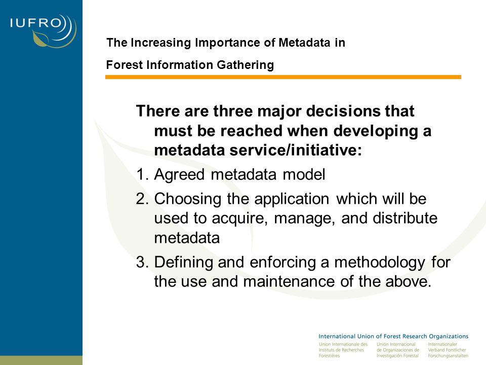 The Increasing Importance of Metadata in Forest Information Gathering There are three major decisions that must be reached when developing a metadata service/initiative: 1.Agreed metadata model 2.Choosing the application which will be used to acquire, manage, and distribute metadata 3.Defining and enforcing a methodology for the use and maintenance of the above.