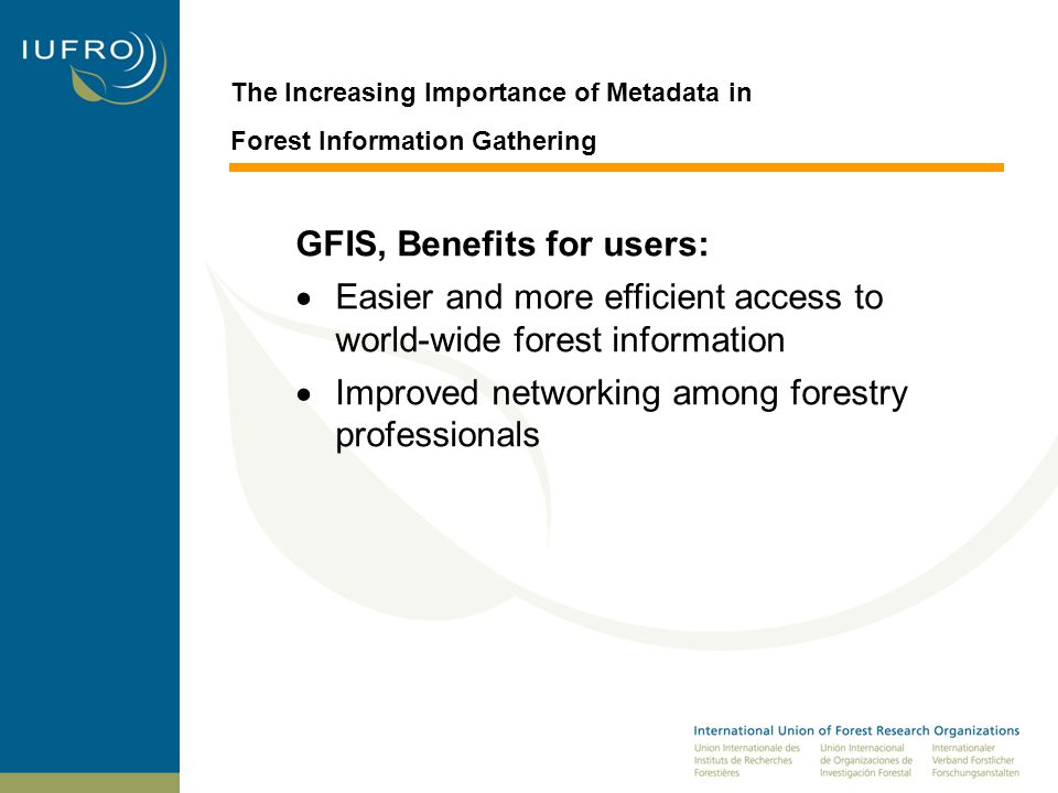 The Increasing Importance of Metadata in Forest Information Gathering GFIS, Benefits for users:  Easier and more efficient access to world-wide forest information  Improved networking among forestry professionals