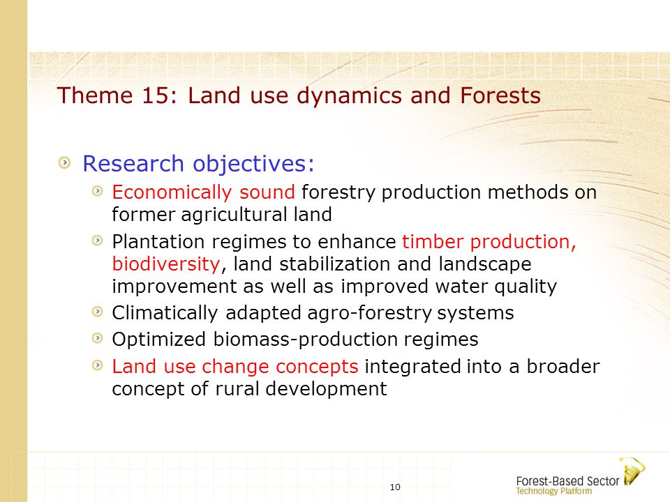 10 Theme 15: Land use dynamics and Forests Research objectives: Economically sound forestry production methods on former agricultural land Plantation regimes to enhance timber production, biodiversity, land stabilization and landscape improvement as well as improved water quality Climatically adapted agro-forestry systems Optimized biomass-production regimes Land use change concepts integrated into a broader concept of rural development