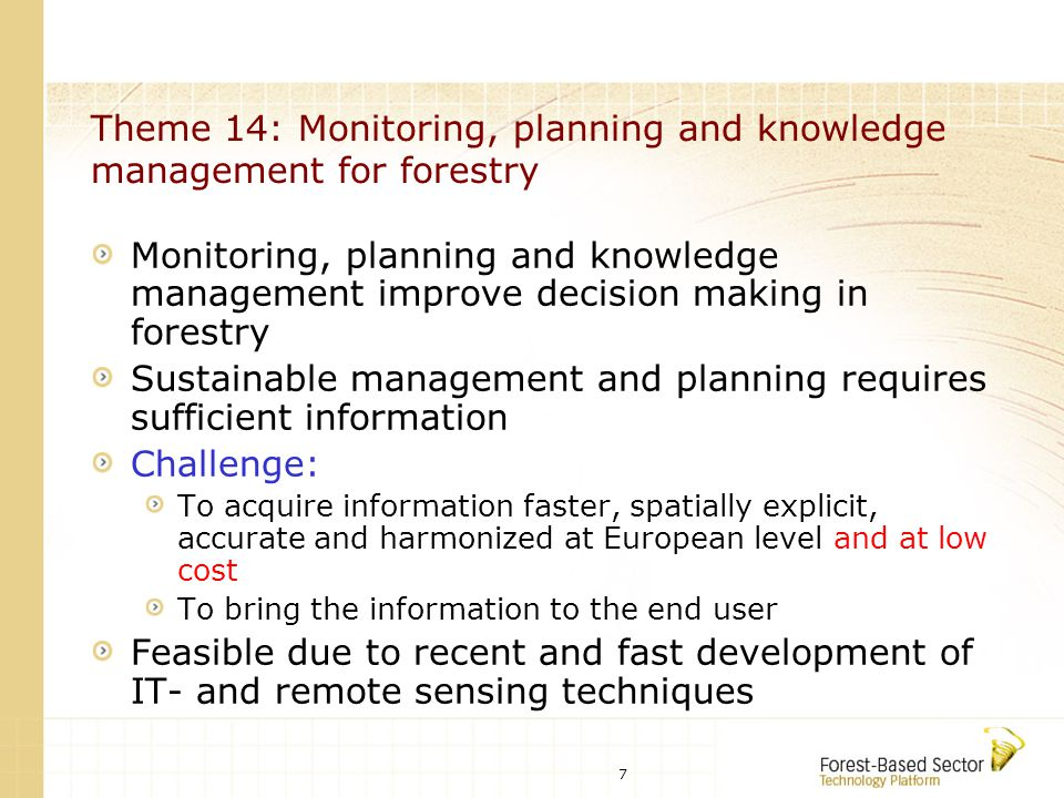 8 Theme 14: Monitoring, planning and knowledge management for forestry Research objectives: Development of advanced tools and methodology of information supply for forest management Development of automated information retrieval of geo- and biophysical parameters from remote sensing data Establishment of a multi-scale European Forest Monitoring System based on satellite remote sensing-, GIS- and ground sampling techniques Development of advanced planning methods including multi-criteria decision methods and multi-objective optimization techniques Establishment of an integrated, IT-based knowledge management in a network context with the end user