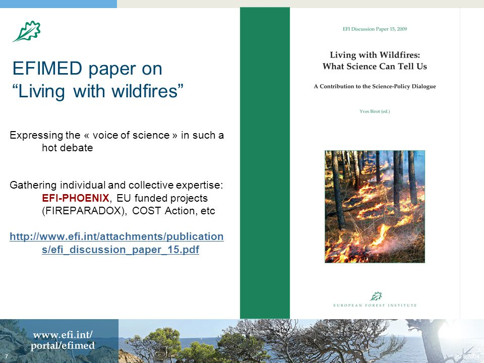20.8.20047 EFIMED paper on Living with wildfires Expressing the « voice of science » in such a hot debate Gathering individual and collective expertise: EFI-PHOENIX, EU funded projects (FIREPARADOX), COST Action, etc http://www.efi.int/attachments/publication s/efi_discussion_paper_15.pdf